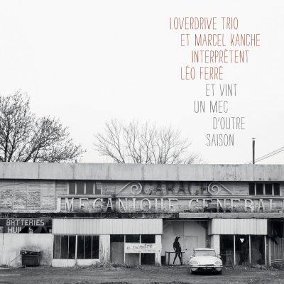 i.Overdrive Trio - Marcel Kanche - interprètent Léo Ferré - Et vint un mec d'outre saison - 10H10
